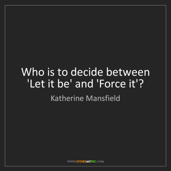 Katherine Mansfield: Who is to decide between 'Let it be' and 'Force it'?