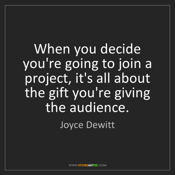 Joyce Dewitt: When you decide you're going to join a project, it's...
