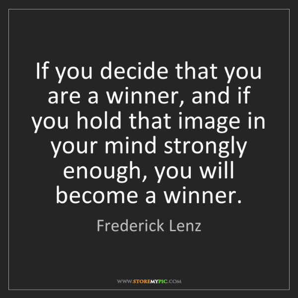 Frederick Lenz: If you decide that you are a winner, and if you hold...