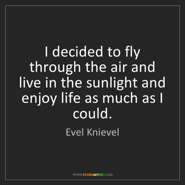 Evel Knievel: I decided to fly through the air and live in the sunlight...