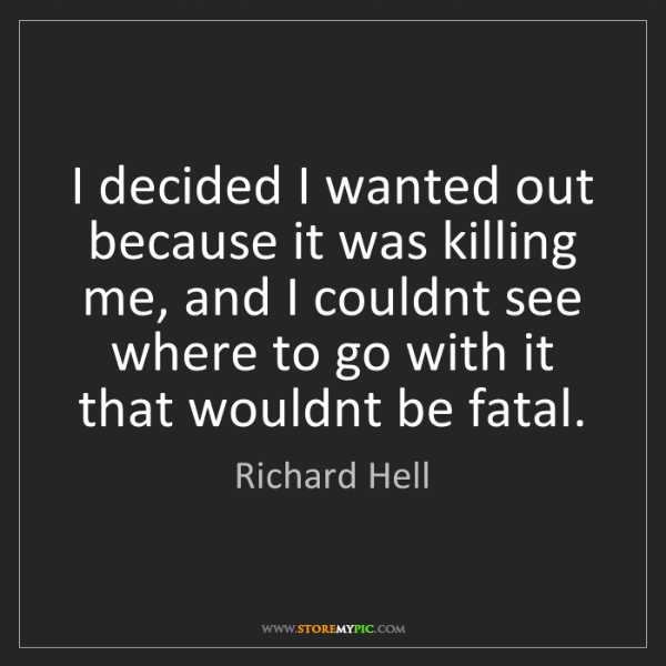 Richard Hell: I decided I wanted out because it was killing me, and...