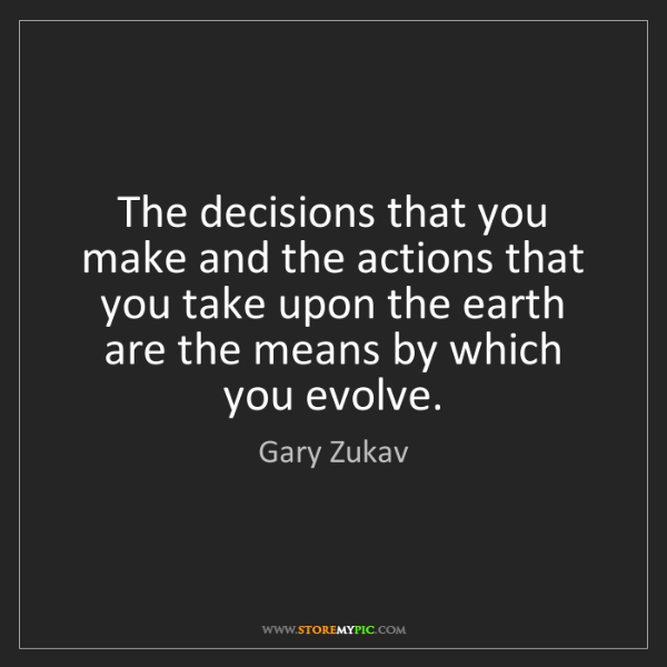 Gary Zukav: The decisions that you make and the actions that you...