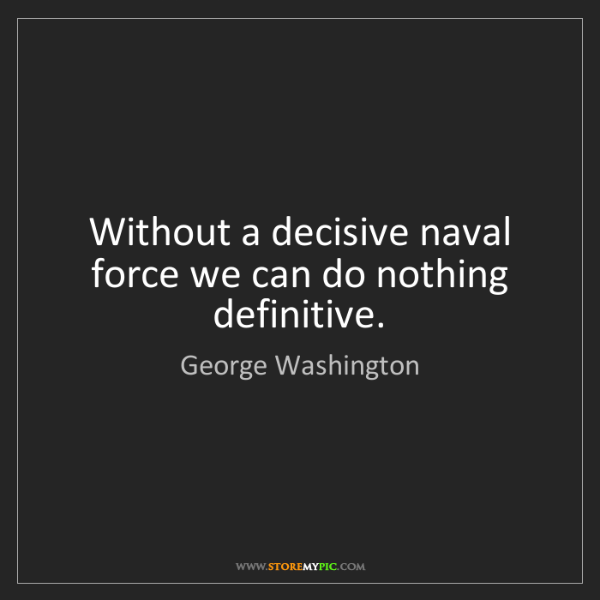 George Washington: Without a decisive naval force we can do nothing definitive.
