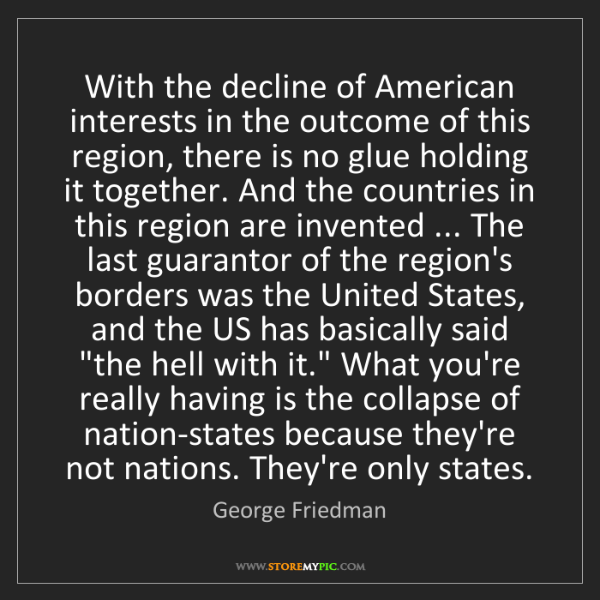George Friedman: With the decline of American interests in the outcome...