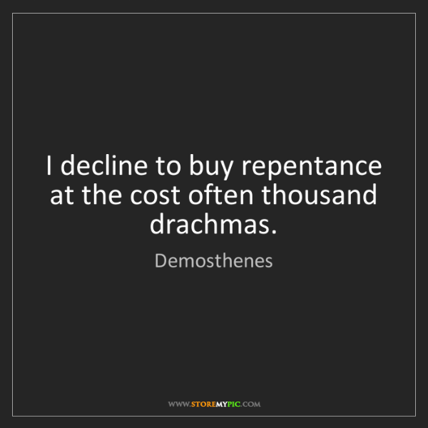 Demosthenes: I decline to buy repentance at the cost often thousand...
