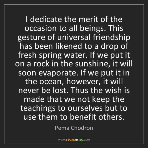 Pema Chodron: I dedicate the merit of the occasion to all beings. This...