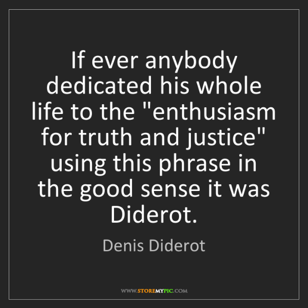 """Denis Diderot: If ever anybody dedicated his whole life to the """"enthusiasm..."""