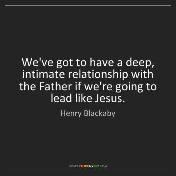 Henry Blackaby: We've got to have a deep, intimate relationship with...