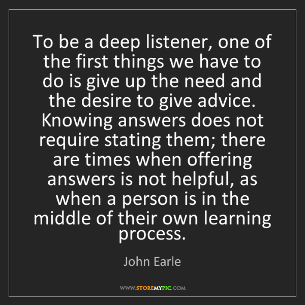 John Earle: To be a deep listener, one of the first things we have...