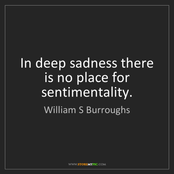 William S Burroughs: In deep sadness there is no place for sentimentality.