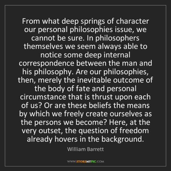 William Barrett: From what deep springs of character our personal philosophies...