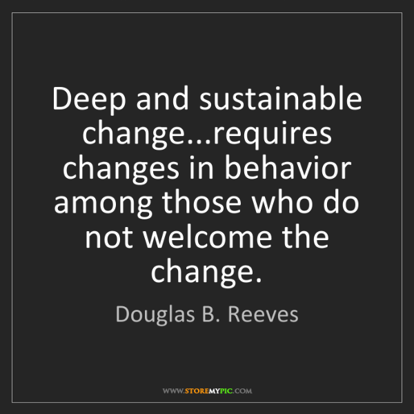 Douglas B. Reeves: Deep and sustainable change...requires changes in behavior...
