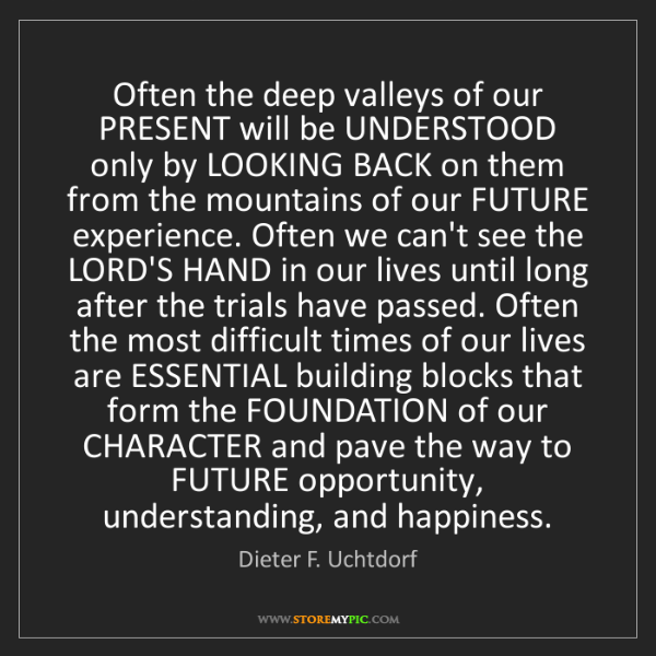 Dieter F. Uchtdorf: Often the deep valleys of our PRESENT will be UNDERSTOOD...