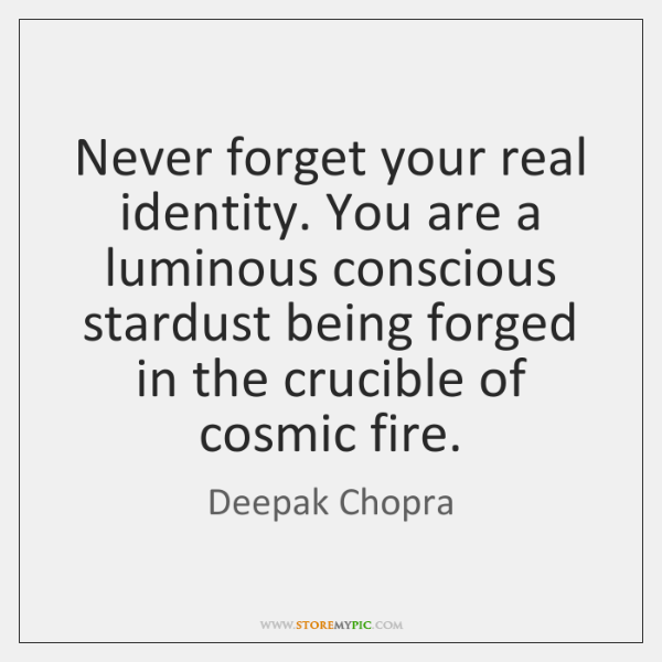 Never forget your real identity. You are a luminous conscious stardust being ...