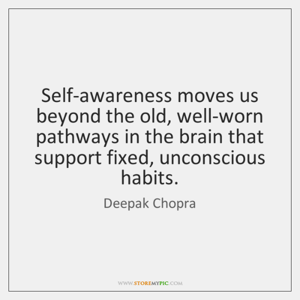 Self-awareness moves us beyond the old, well-worn pathways in the brain that ...