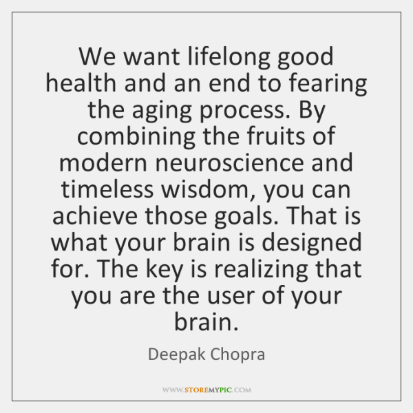 We want lifelong good health and an end to fearing the aging ...
