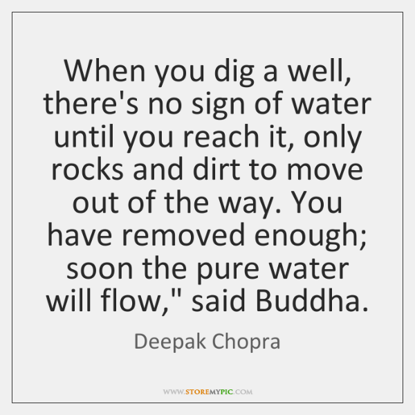 When you dig a well, there's no sign of water until you ...