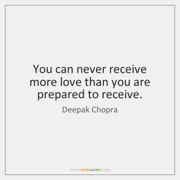 You can never receive more love than you are prepared to receive.