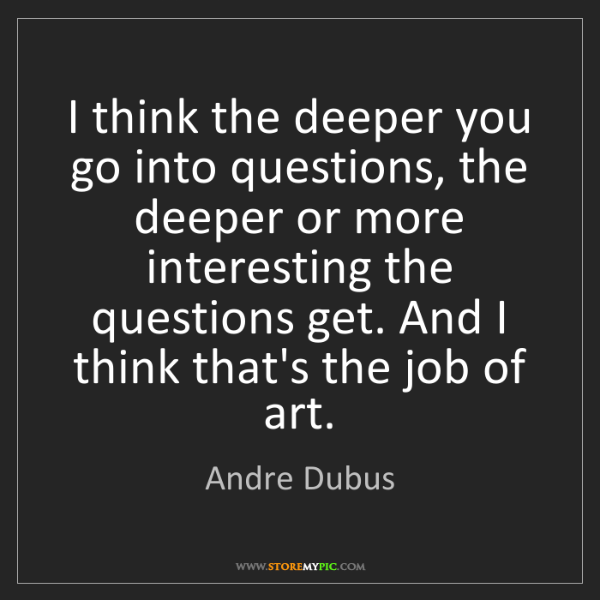 Andre Dubus: I think the deeper you go into questions, the deeper...