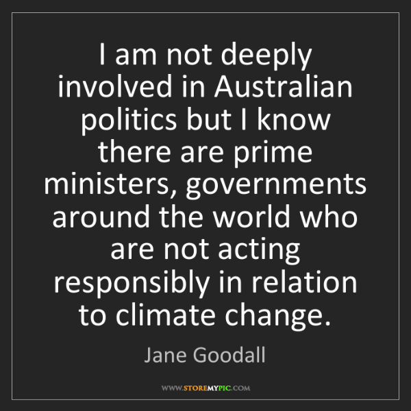 Jane Goodall: I am not deeply involved in Australian politics but I...