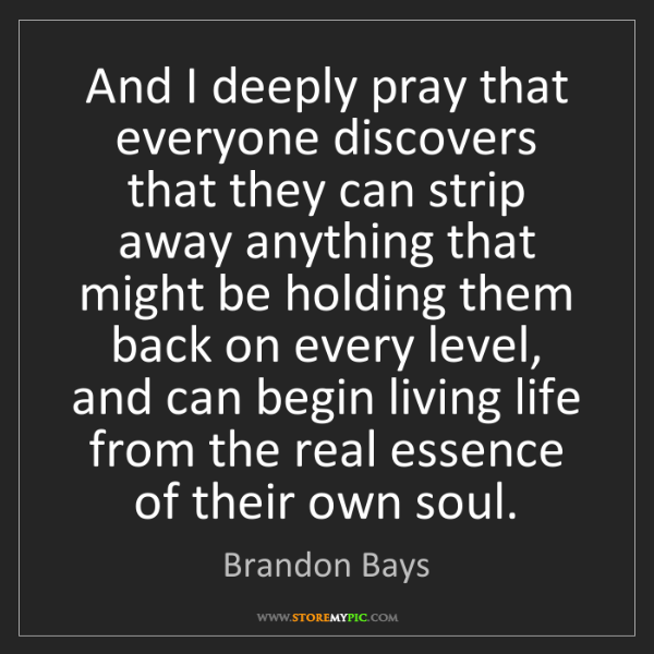 Brandon Bays: And I deeply pray that everyone discovers that they can...