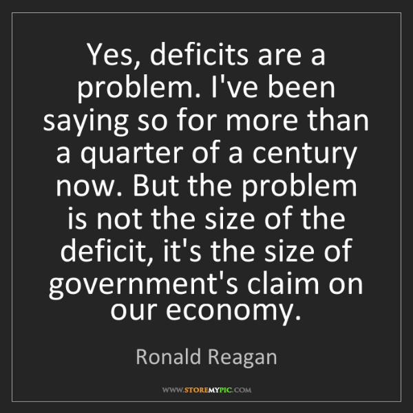 Ronald Reagan: Yes, deficits are a problem. I've been saying so for...
