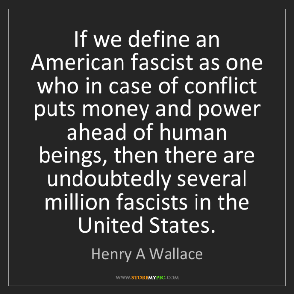 Henry A Wallace: If we define an American fascist as one who in case of...