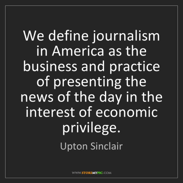 Upton Sinclair: We define journalism in America as the business and practice...