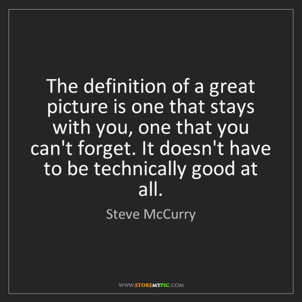 Steve McCurry: The definition of a great picture is one that stays with...