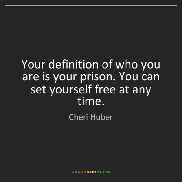 Cheri Huber: Your definition of who you are is your prison. You can...