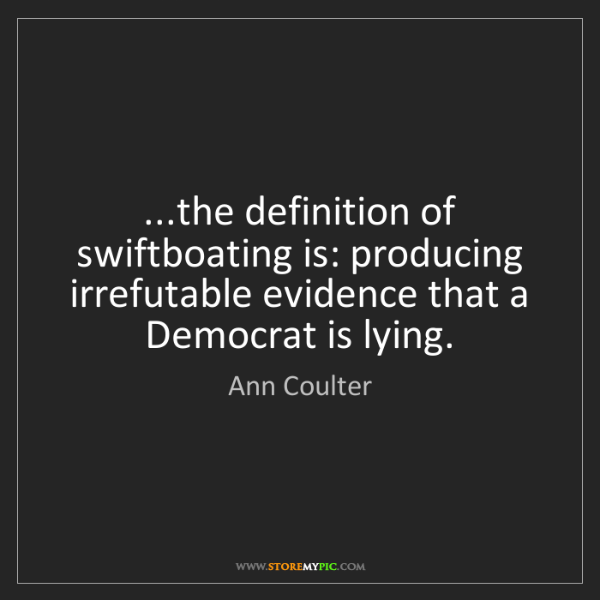 Ann Coulter: ...the definition of swiftboating is: producing irrefutable...
