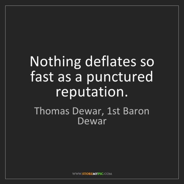 Thomas Dewar, 1st Baron Dewar: Nothing deflates so fast as a punctured reputation.