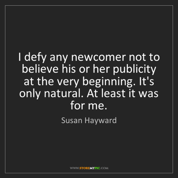 Susan Hayward: I defy any newcomer not to believe his or her publicity...