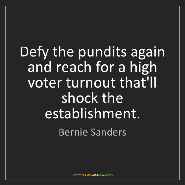 Bernie Sanders: Defy the pundits again and reach for a high voter turnout...