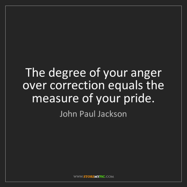 John Paul Jackson: The degree of your anger over correction equals the measure...