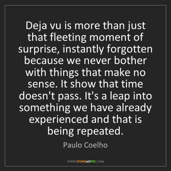 Paulo Coelho: Deja vu is more than just that fleeting moment of surprise,...