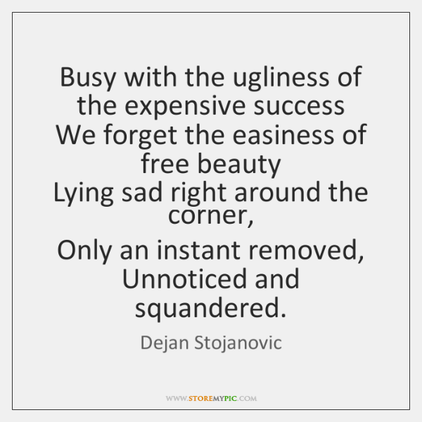 Busy with the ugliness of the expensive success   We forget the easiness ...
