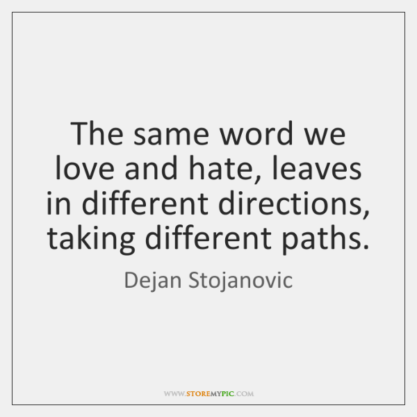 The same word we love and hate, leaves in different directions, taking ...