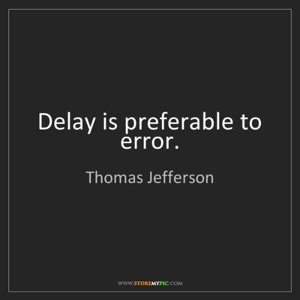 Thomas Jefferson: Delay is preferable to error.