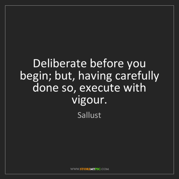Sallust: Deliberate before you begin; but, having carefully done...