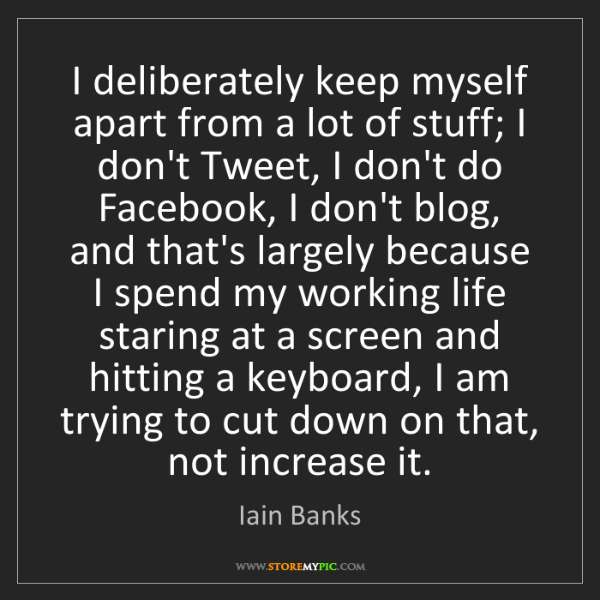 Iain Banks: I deliberately keep myself apart from a lot of stuff;...
