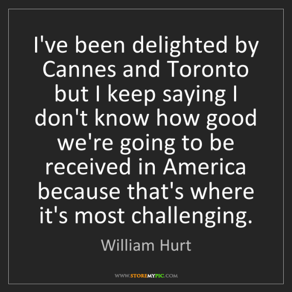William Hurt: I've been delighted by Cannes and Toronto but I keep...