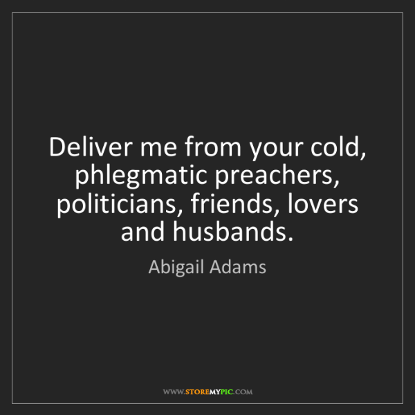 Abigail Adams: Deliver me from your cold, phlegmatic preachers, politicians,...