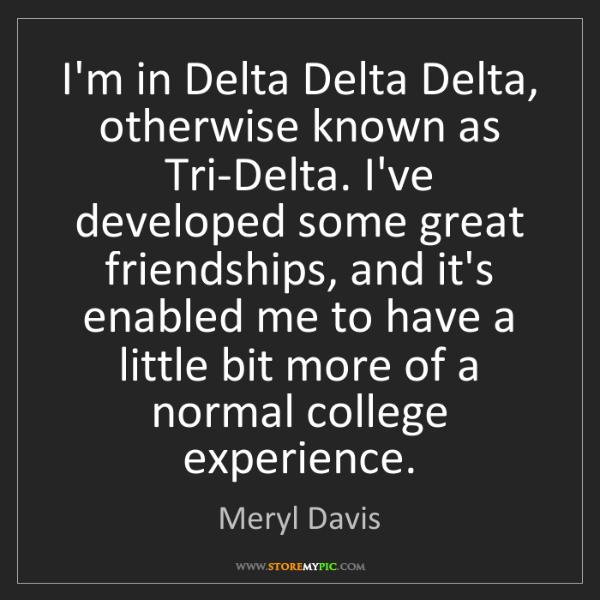 Meryl Davis: I'm in Delta Delta Delta, otherwise known as Tri-Delta....