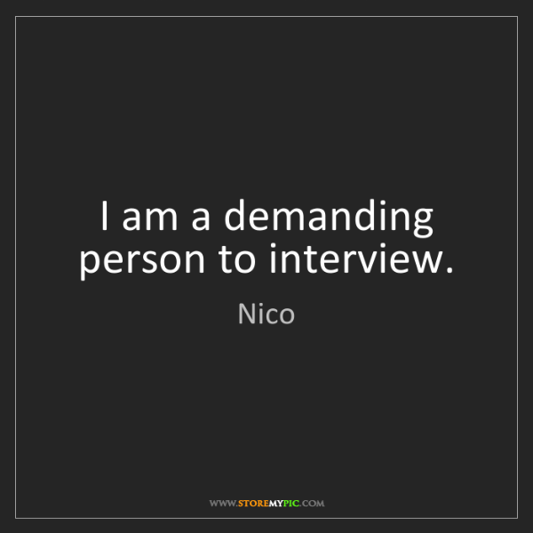 Nico: I am a demanding person to interview.