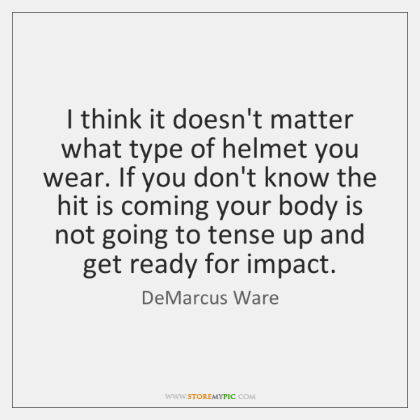 I think it doesn't matter what type of helmet you wear. If ...
