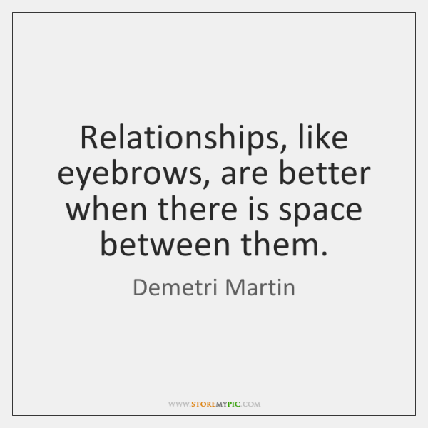 Relationships, like eyebrows, are better when there is space between them.
