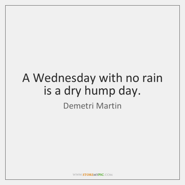 A Wednesday with no rain is a dry hump day.