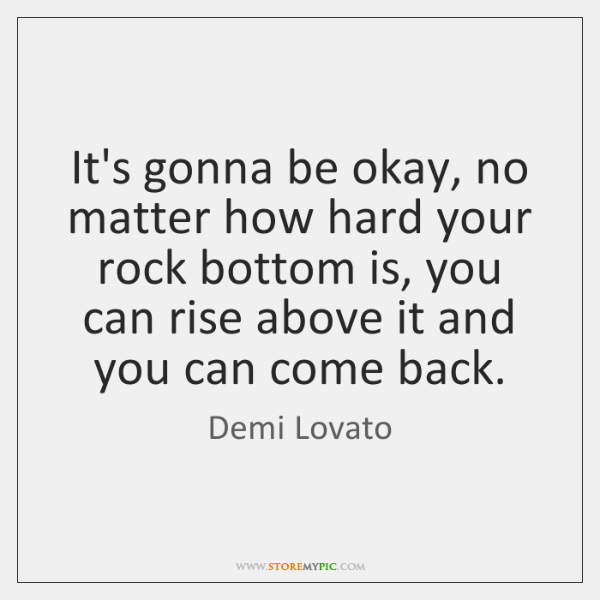 It's gonna be okay, no matter how hard your rock bottom is, ...