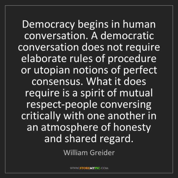 William Greider: Democracy begins in human conversation. A democratic...